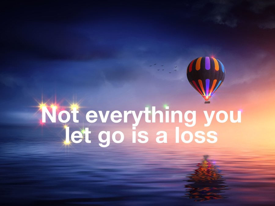 NOT EVERYTHING YOU LET GO IS A LOSS