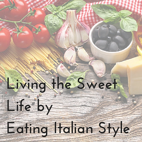 Living the Sweet Life by Eating Italian Style