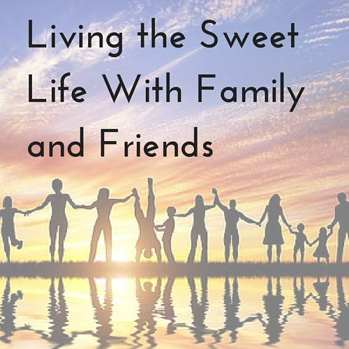 Living the Sweet Life With Family and Friends