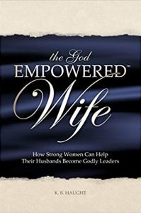 """The God Empowered Wife by K.B. Haught - Have you ever found yourself praying, """"Dear God, please change my husband!"""" You've tried it all: nagging, encouraging, keeping quiet ... praying. You know there's a right way to impact you're marriage, but you're too frustrated to try."""