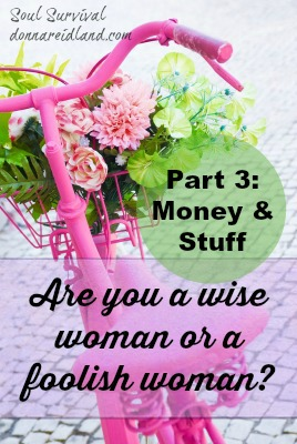 Are you a wise woman or a foolish one? Part 3: Money & Stuff - It's not wrong to have nice things, money in the bank, or a good paying job. But we need to remember that everything we have, we have because of God and that, ultimately, it all belongs to Him. We need to ask God to help us keep money and material goods in their rightful place in our hearts and seek to be content wherever and with whatever He has blessed us.
