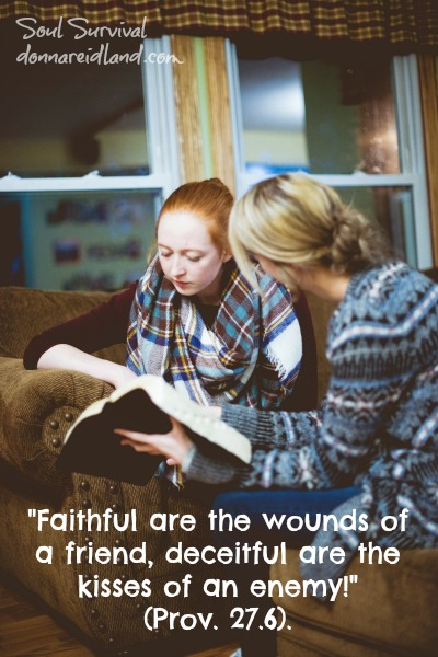 """""""Faithful are the wounds of a friend, deceitful are the kisses of an enemy!"""" (Prov. 27.6)."""