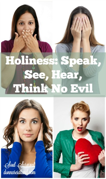 Holiness: Speak, See, Hear, Think No Evil - God's desire for us is for holiness. Holiness is more than our outward actions. It's about what's going on in our hearts.