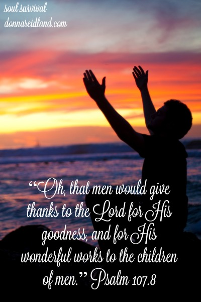 """Oh, that men would give thanks to the Lord for His goodness, and for His wonderful works to the children of men."" Psalm 107.8"