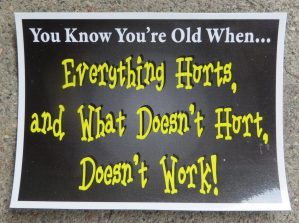 You Know You're Old When Everything Hurts, and What Doesn't Hurt Doesn't Work!
