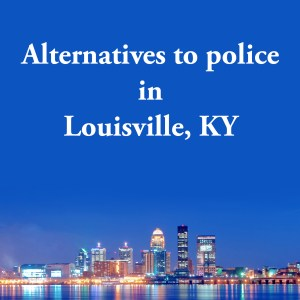 Cover photo for alternatives to police in Lousville, KY, a list of alternatives to calling the police or 911