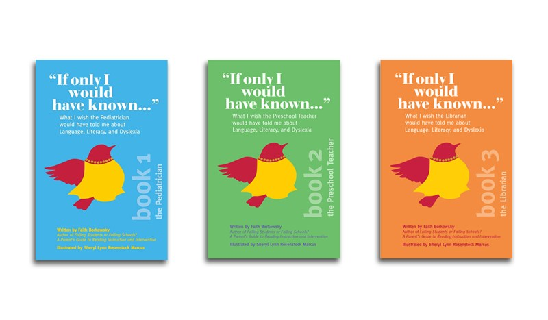 Covers of the three pamphlet series called If Only I Would Have Known by Faith Borkowsky and words What I wish the pediatrician, preschool teacher, and librarian would have told me about language, literacy, and dyslexia.