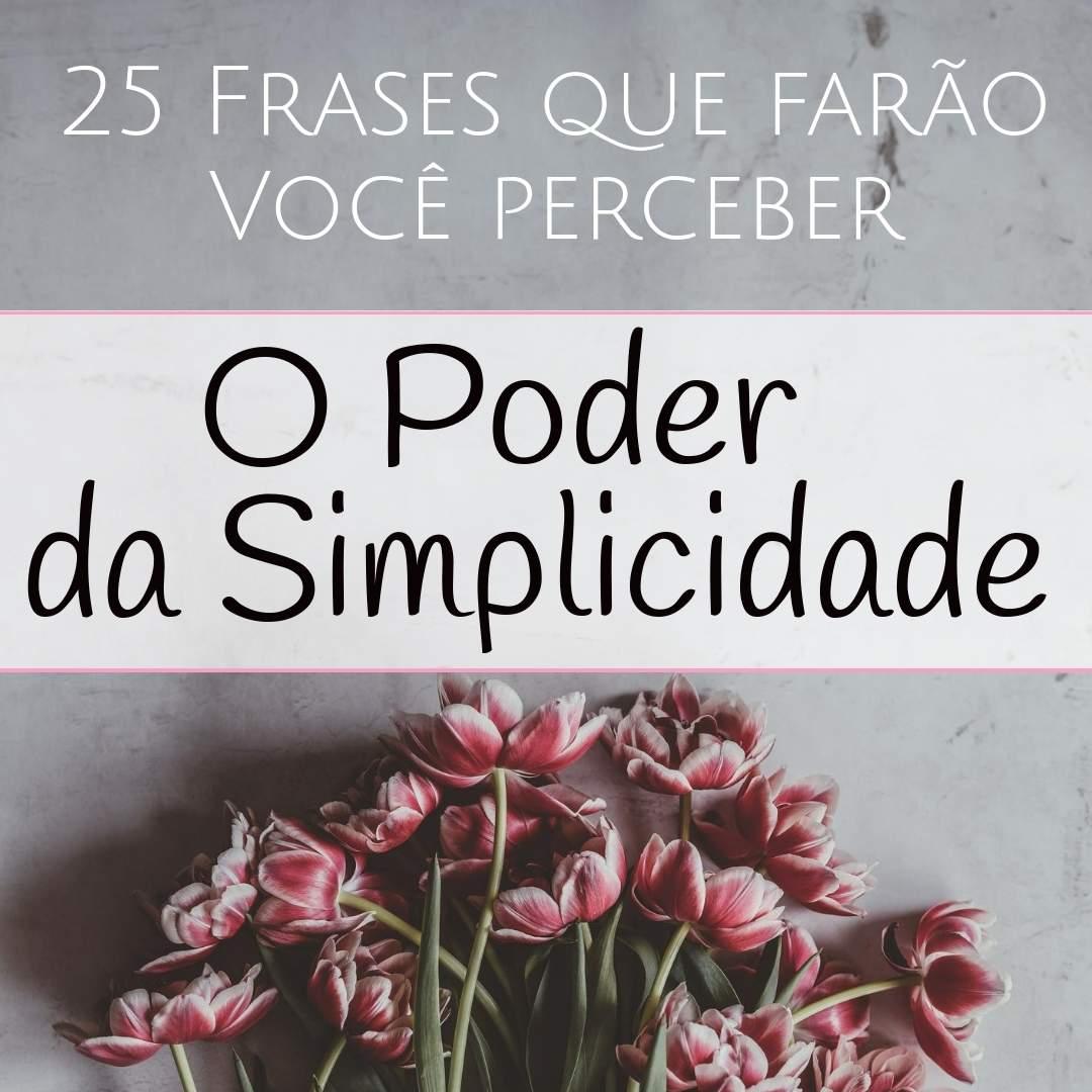 25 Frases Que Farão Você Perceber O Poder Da Simplicidade