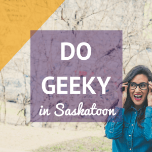 Ten of the best places for geeky things to do in Saskatoon.