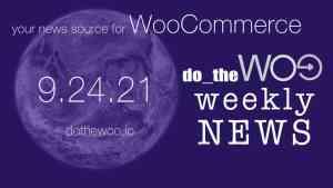 WooCommerce News Podcast September 24 2021
