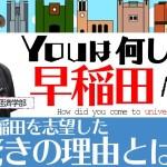 早稲田を目指した驚きの理由とは!必見です!【Youはどうやって大学へ?vol.05】