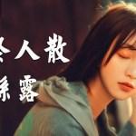 孫露 – 曲終人散「一首感動人心的好歌,醉美十足」珍藏版