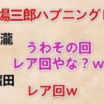 【市場三郎ハプニングレア回を再現させるのんちゃんw】 小瀧『うわその回レア回やな?w』 濵田『レア回w』