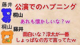 【公演でのハプニング】 桐山『あれも懐かしいな?w』 藤井『面白いな?淳太が一番しょっぱなの方で言ってたw』