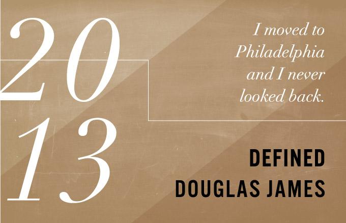 2013 - I moved to Philadelphia and I never looked back. Define Douglas James.