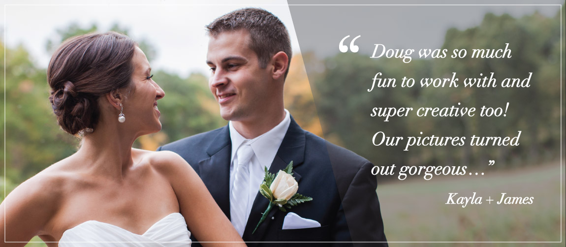 """Doug was so much fun to work with and super creative too! Our pictures turned out gorgeous…"" Kayla + James"