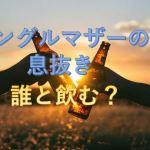 シングルマザーの息抜き!お酒の飲み方のリフレッシュ方法で職場との違いは?