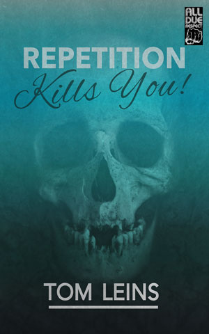 Repetition Kills You by Tom Leins
