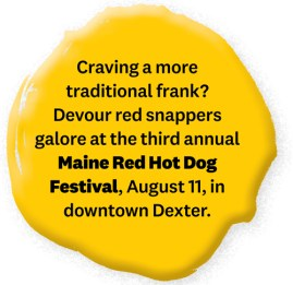 Craving a more traditional frank? Devour red snappers galore at the third annual Maine Red Hot Dog Festival, August 11, in downtown Dexter.