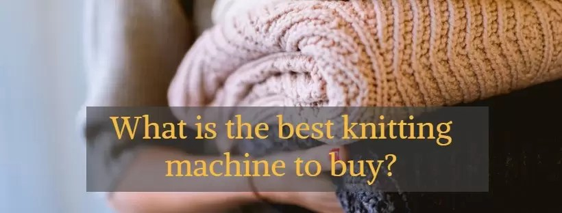 Best Knitting Machines Buyers Guide And Reviews October 2018