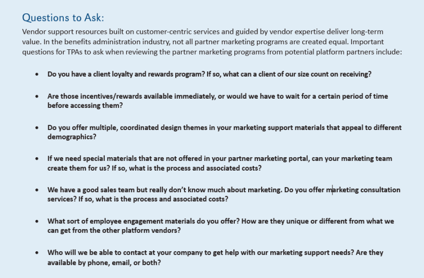 Questions to Ask: Vendor support resources built on customer-centric services and guided by vendor expertise deliver long-term value. In the benefits administration industry, not all partner marketing programs are created equal. Important questions for TPAs to ask when reviewing the partner marketing programs from potential platform partners include: • Do you have a client loyalty and rewards program? If so, what can a client of our size count on receiving? • Are those incentives/rewards available immediately, or would we have to wait for a certain period of time before accessing them? • Do you offer multiple, coordinated design themes in your marketing support materials that appeal to different demographics? • If we need special materials that are not offered in your partner marketing portal, can your marketing team create them for us? If so, what is the process and associated costs? • We have a good sales team but really don't know much about marketing. Do you offer marketing consultation services? If so, what is the process and associated costs? • What sort of employee engagement materials do you offer? How are they unique or different from what we can get from the other platform vendors? • Who will we be able to contact at your company to get help with our marketing support needs? Are they available by phone, email, or both?