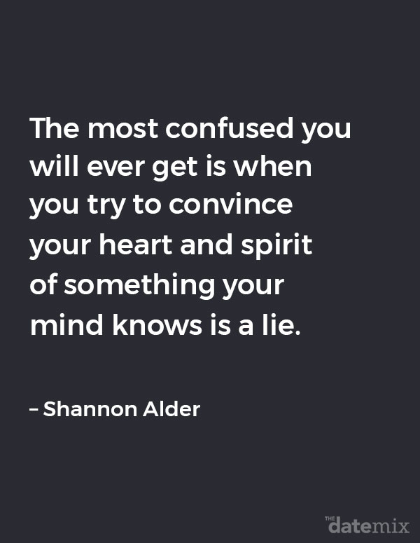 Broken Heart Quotes: The most confused you will ever get is when you try to convince your heart and spirit of something your mind knows is a lie. – Shannon Alder