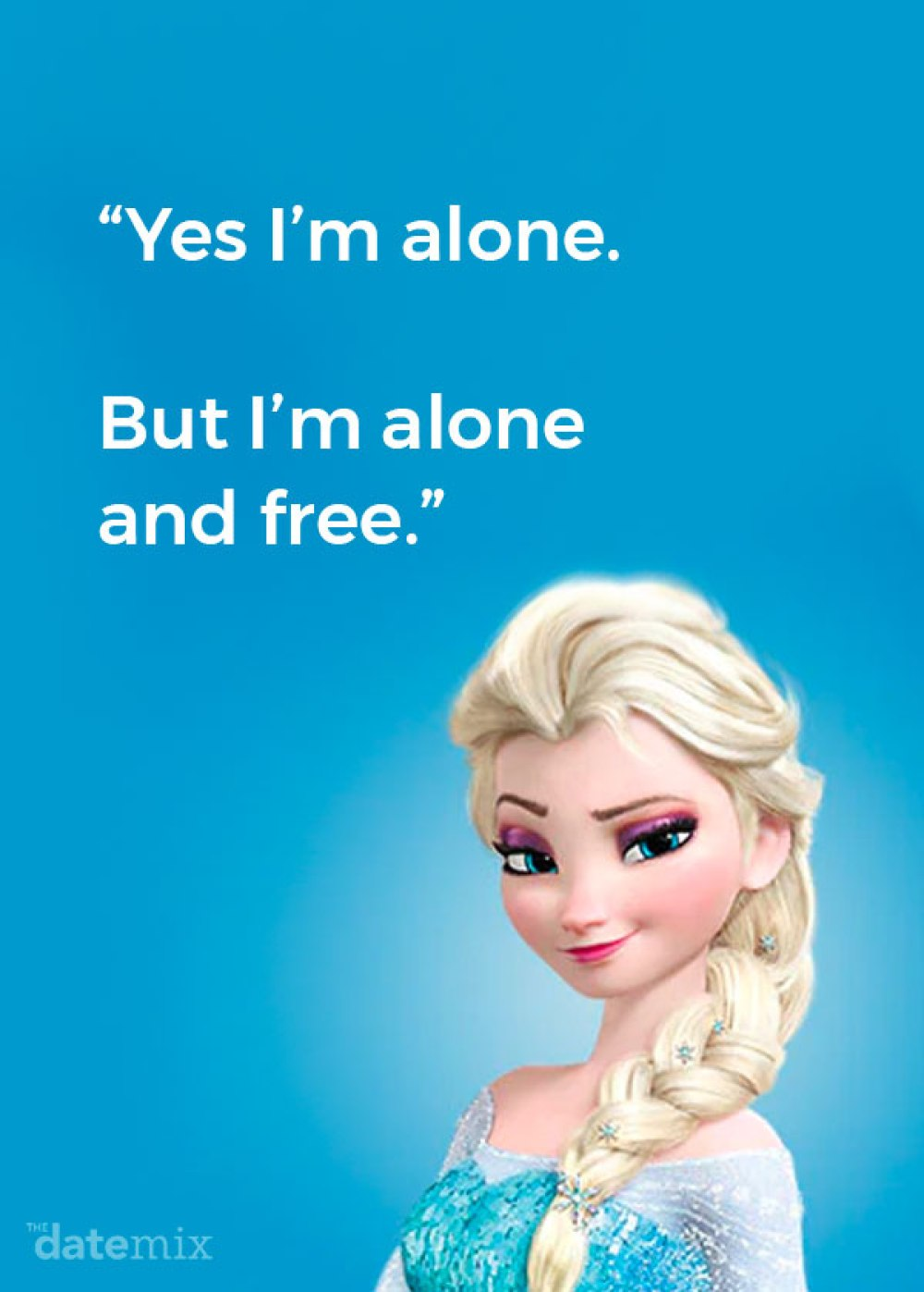 """""""Yes, I'm alone. But I'm alone and free."""" –Elsa, Frozen"""