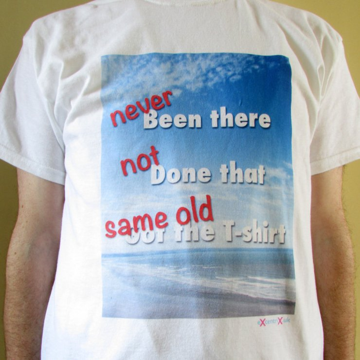 eXcentriX - NEVER been there, NOT done that, got the SAME OLD T-shirt