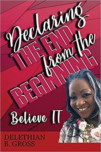 Declaring the End from the Beginning: Believe It! by Delethian B Gross