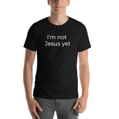 I'm not Jesus yet – Short-Sleeve Unisex T-Shirt