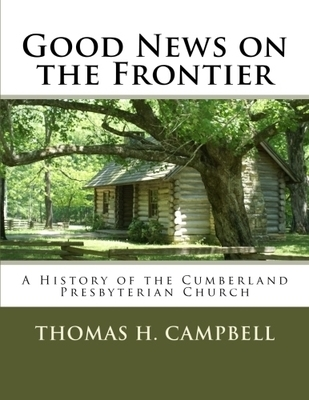 Good News on the Frontier: A History of the Cumberland Presbyterian Church by Thomas H. Campbell