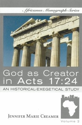 God as Creator in Acts 17:24: An Historical-Exegetical Study by Jennifer Marie Creamer