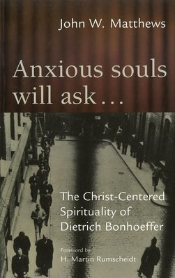 Anxious Souls Will Ask . . .: The Christ-Centered Spirituality of Dietrich Bonhoeffer