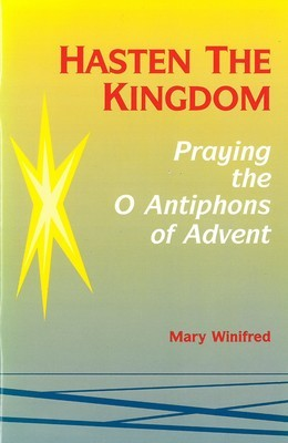 Hasten the Kingdom: Praying the O Antiphons of Advent (Advent/Christmas)