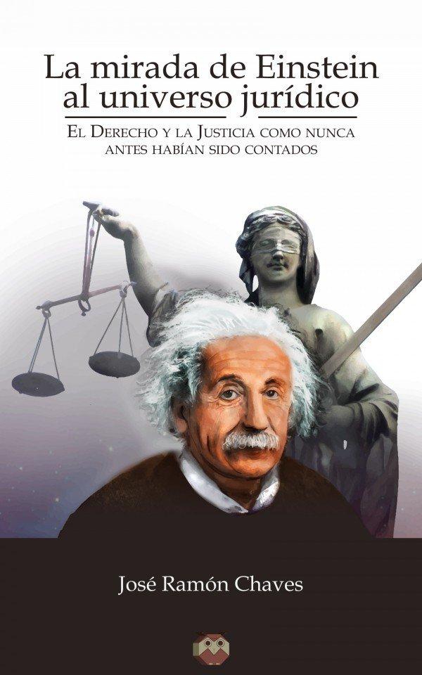 La mirada de Einstein al universo jurídico (El Derecho y la Justicia como nunca antes habían sido contados) 978-84-944815-2-9