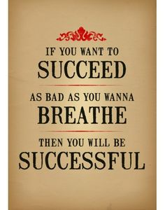 if you want to succedd as bad as you wanna breath