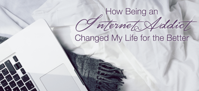 How Being an Internet Addict Changed My Life for the Better