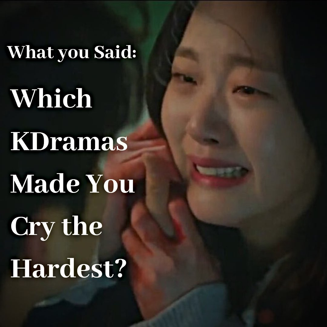 What You Said Which Kdramas Made You Cry The Hardest Dramacurrent