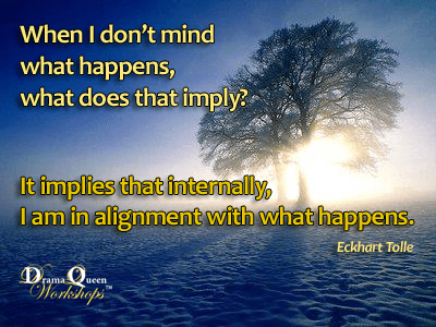 When I don't mind what happens, I am in alignment with what happens.