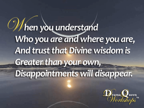 When you understand who you are and where you are, and trust that Divine wisdom is greater than your own, disappointments will disappear.