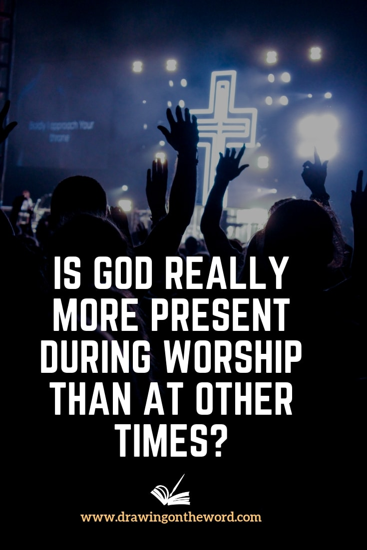 Is God really more present during worship than at other times? If he is present everywhere at all times, how can he be more present than he already is? #worship #God #godspresence #praise #worshipping #worshipsongs #omnipresence