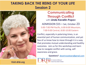 Communicating Through Conflict with Linda Kavelin-Popov ADMISSION $55 – Sat, October 23 5:00-7:00 PM Pacific, 6:00-8:00 Mountain, 7:00-9:00 Central, 8:00-10:00 Eastern Conflict, especially in polarizing times, is an essential part of human communication, and yet few of us know how to move through it in a way that promotes mutual understanding and healthy outcomes. Join us for this workshop and learn how to navigate conflict with caring, self-awareness and grace. .