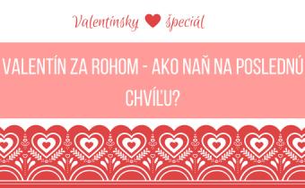 Valentín za rohom – ako naň na poslednú chvíľu?