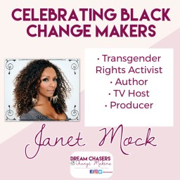 The header of the picture says Celebrating Black Change Makers.  Below is a head shot a curly-haired Janet Mock wearing ornate hoop earrings.  On the right is a list of her accomplishments, including transgender activist, author, tv host, and producer.  Below is her name and below that is the Dream Chasers and Change Makers logo.