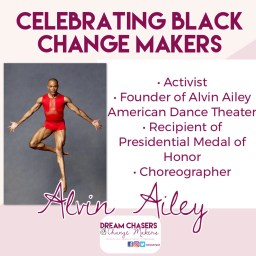 Heading Says Celebrating Black Change Makers.  On the left the is a photo of Alvin Ailtey, wearing a red leotard, in a dance pose.  There is a bullet list of his accomplishments on this right.  It is says activist, founder of Alvin Ailey American Dance Theater, recipient of Presidential Medal of Honor, and Choreographer, Below is his name, and the Dream Chasers and Change Makers logo.