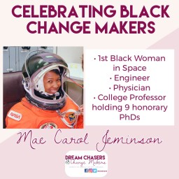 Title of the photo says celebrating black change makers.  Below on the left is a photo of Mae Carol Jeminson, smiling in a full space suit, with the helmet open.  To the left are bullet points of her accomplishments.  It says, first black woman in space, engineer, physician, college professor, holds nine honorary PHDs.  On the bottom of the photo is the Dream Chasers and Change Makers Logo
