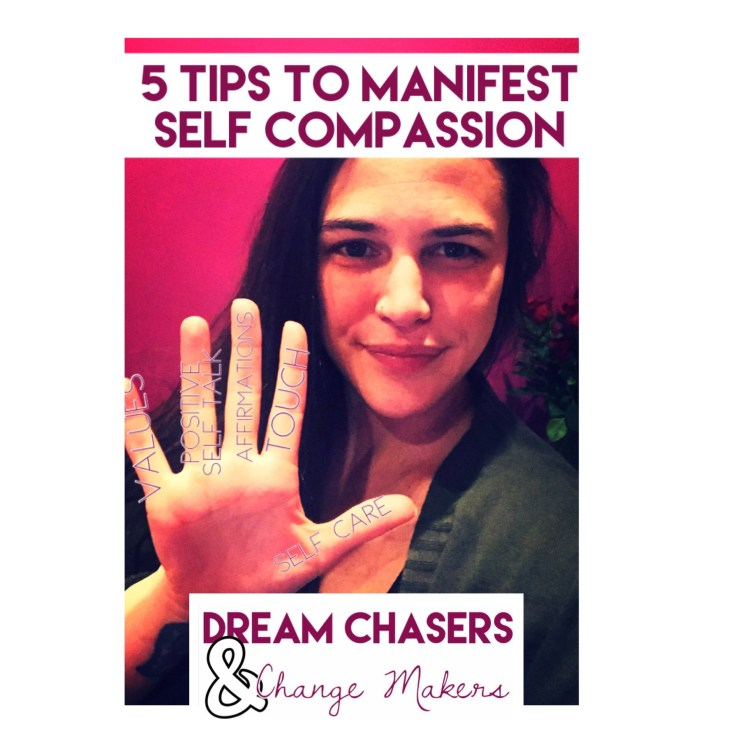 Brunette woman with her palm open with the words values, positive self talk, affirmations, touch, and self care printed on her fingers.  The header of the photo has the the title, 5 tips to manifest self compassion.  The bottom of the photo has the Dream Chasers and Change Makers logo.