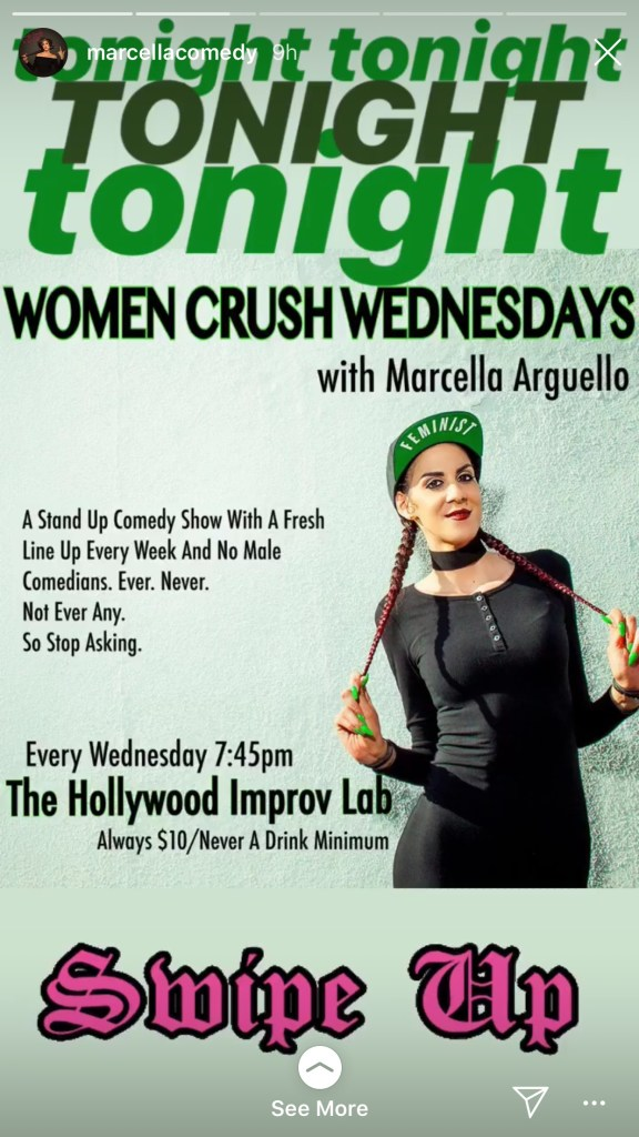 "Flyer for Women Crush Wednesdays with Marcella Arguello Text: Tonight Tonight Tonight - A stand up comedy show with a fresh line up every week and no male comedians.  Ever.  Never.  Not ever any.  So stop asking.  Every Wednesday 7:45.  The Hollywood Improv Lab.  Always $10/Never a Drink minimum.  There is a photo of Marcella wearing all black.  Her hair is in two braids.  She is holding onto the ends of her braids.  She is wearing a cap that says ""Feminist"" on the brim."