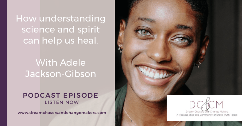 A photo of Adele Jackson-Gibson, an African American woman with green eyes.  She is smiling at the camera.  The Dream Chasers and Change Makers Logo is at the bottom right hand corner.  On the Left the text reads: How understanding science and spirit can help us heal, with Adele Jackson-Gibson, Podcast Episode, Listen Now.