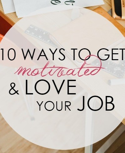 10 Ways to Get Motivated and Love Your Job